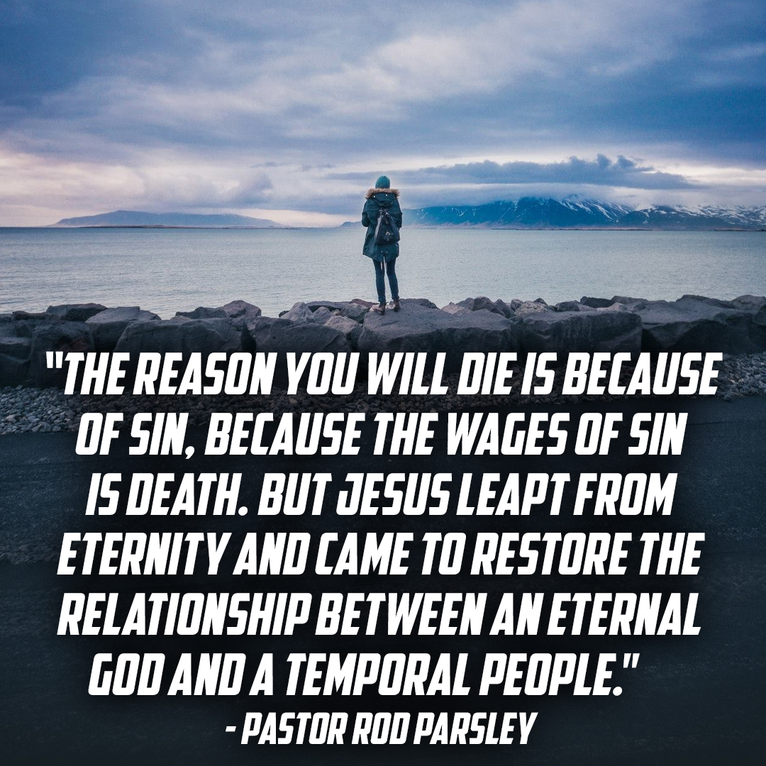 """The reason  you will die is because of sin, because the wages of sin is death. But Jesus leapt from eternity and came to restore the relationship between an eternal God and a temporal people."" – Pastor Rod Parsley"