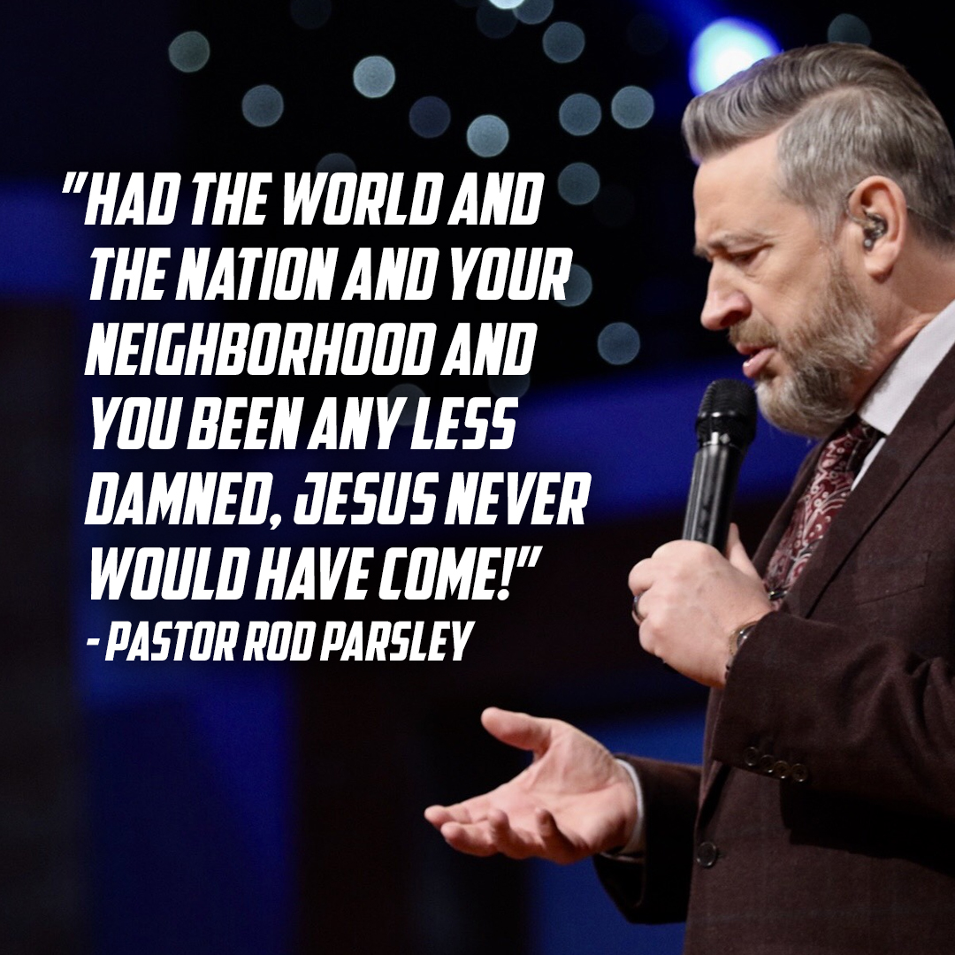 """Had the world and the nation and your neighborhood and you been any less damned, Jesus never would have come!"" – Pastor Rod Parsley"