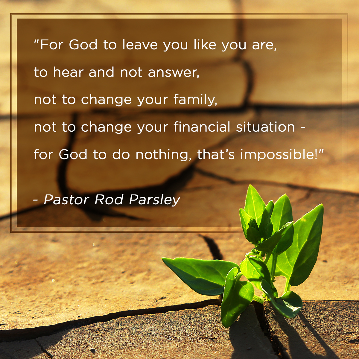 """For God to leave you like you are, to hear and not answer, not to change your family, not to change your financial situation - for God to do nothing, that's impossible!"" – Pastor Rod Parsley"