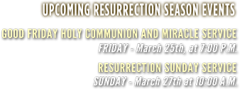 Upcoming Resurrection season events | Good Friday Holy Communion and Miracle Service | Friday - March 25th, at 7:00 P.M. | Resurrection Sunday Service | Sunday - March 27th at 10:00 A.M.