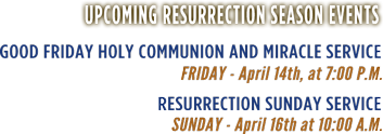Upcoming Resurrection season events | Good Friday Holy Communion and Miracle Service: Friday - April 14th, at 7:00 P.M. | Resurrection Sunday Service: Sunday - April 16th at 10:00 A.M.