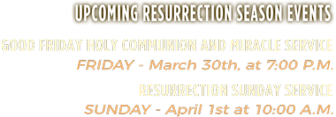 Upcoming Resurrection Season Events | Good Friday Holy Communion and Miracle Service: Friday - Mar 30th, at 7:00 P.M. | Resurrection Sunday Service: Sunday - April 1st at 10:00 A.M.