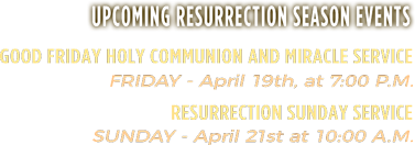 Upcoming Resurrection Season Events | Good Friday Holy Communion and Miracle Service: Friday - April 19th, at 7:00 P.M. | Resurrection Sunday Service: Sunday - April 21st at 10:00 A.M.