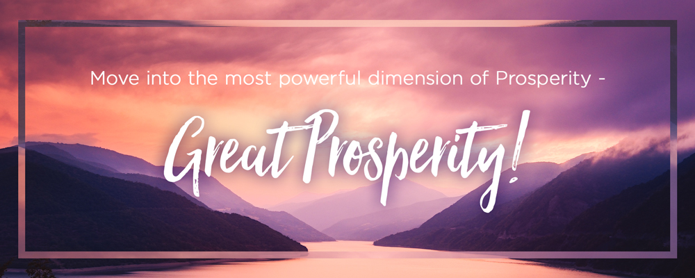 Move into the most powerful dimension of Prosperity - Great Prosperity!