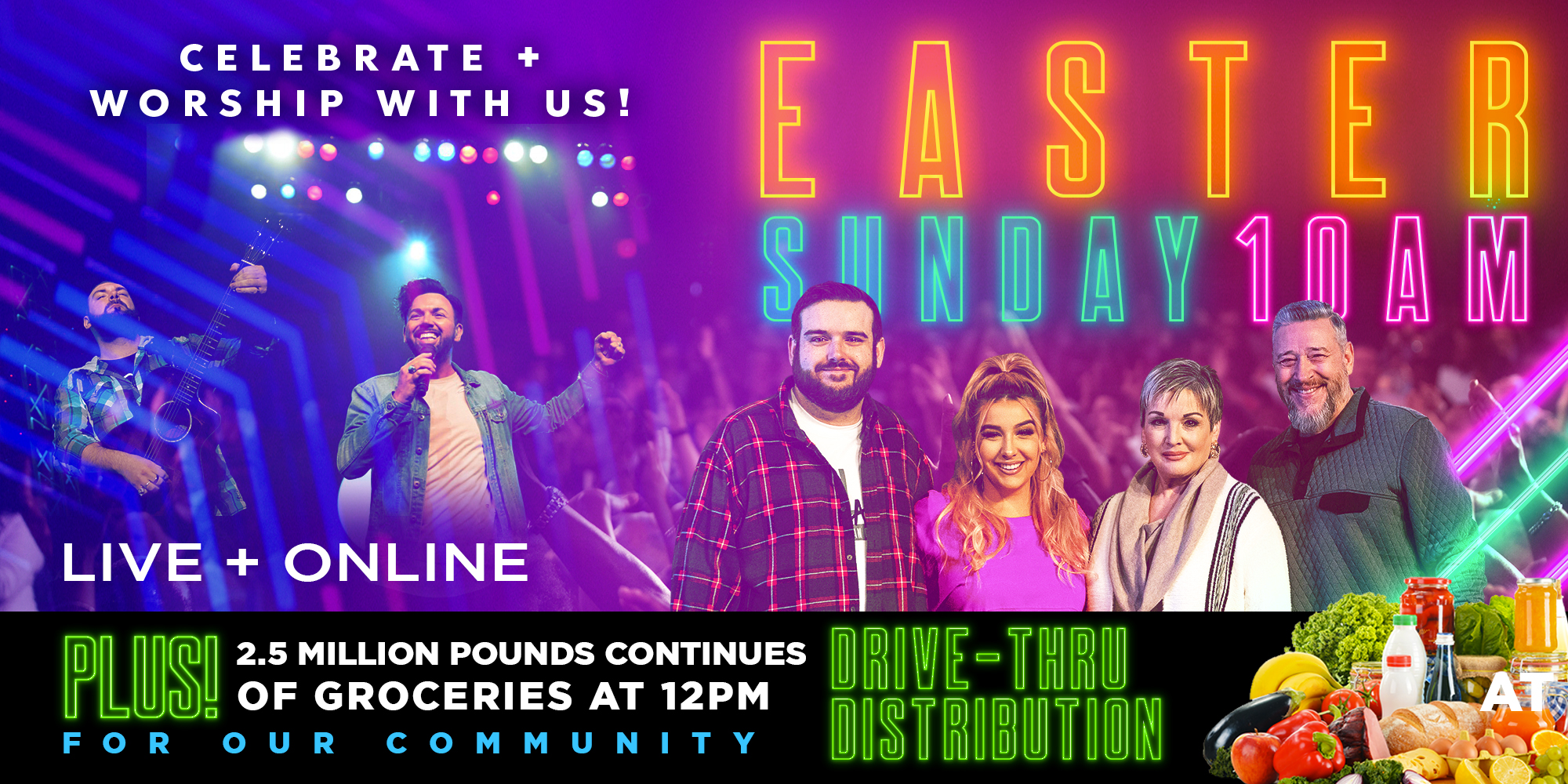 Celebrate + Worship with Us! Easter Sunday 10 Am Live + Online Plus! 2.5 Million Pounds of  Groceries Continues  at 12 Pm for Our Community Drive-thru Distribution
