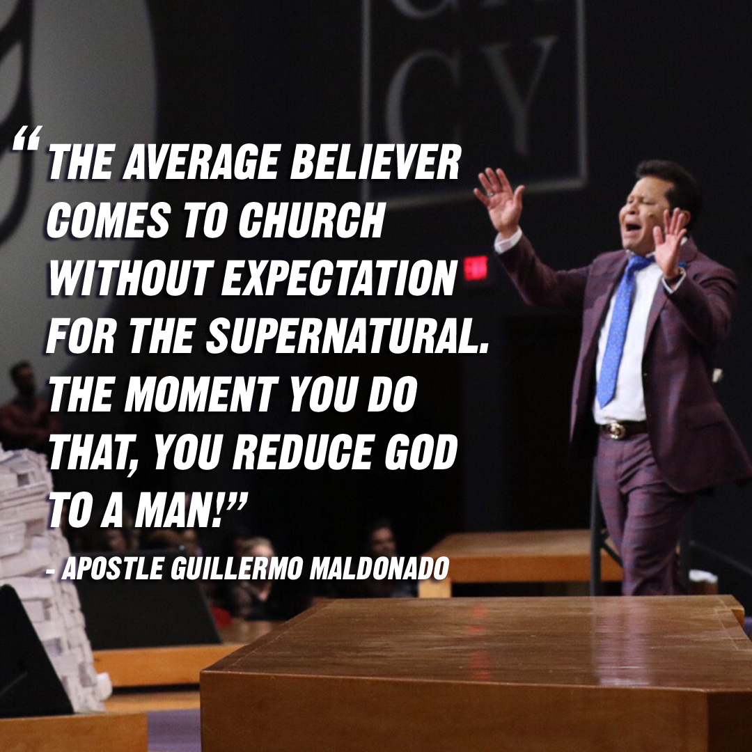 """The average believer comes to church without expectation for the supernatural. The moment you do that, you reduce God to a man!"" – Apostle Guillermo Maldonado"
