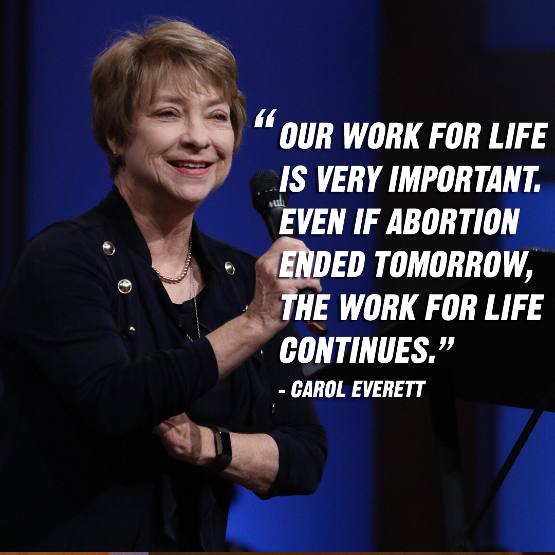 """Our work for life is very important. Even if abortion ended tomorrow, the work for life continues."" – Carol Everett"