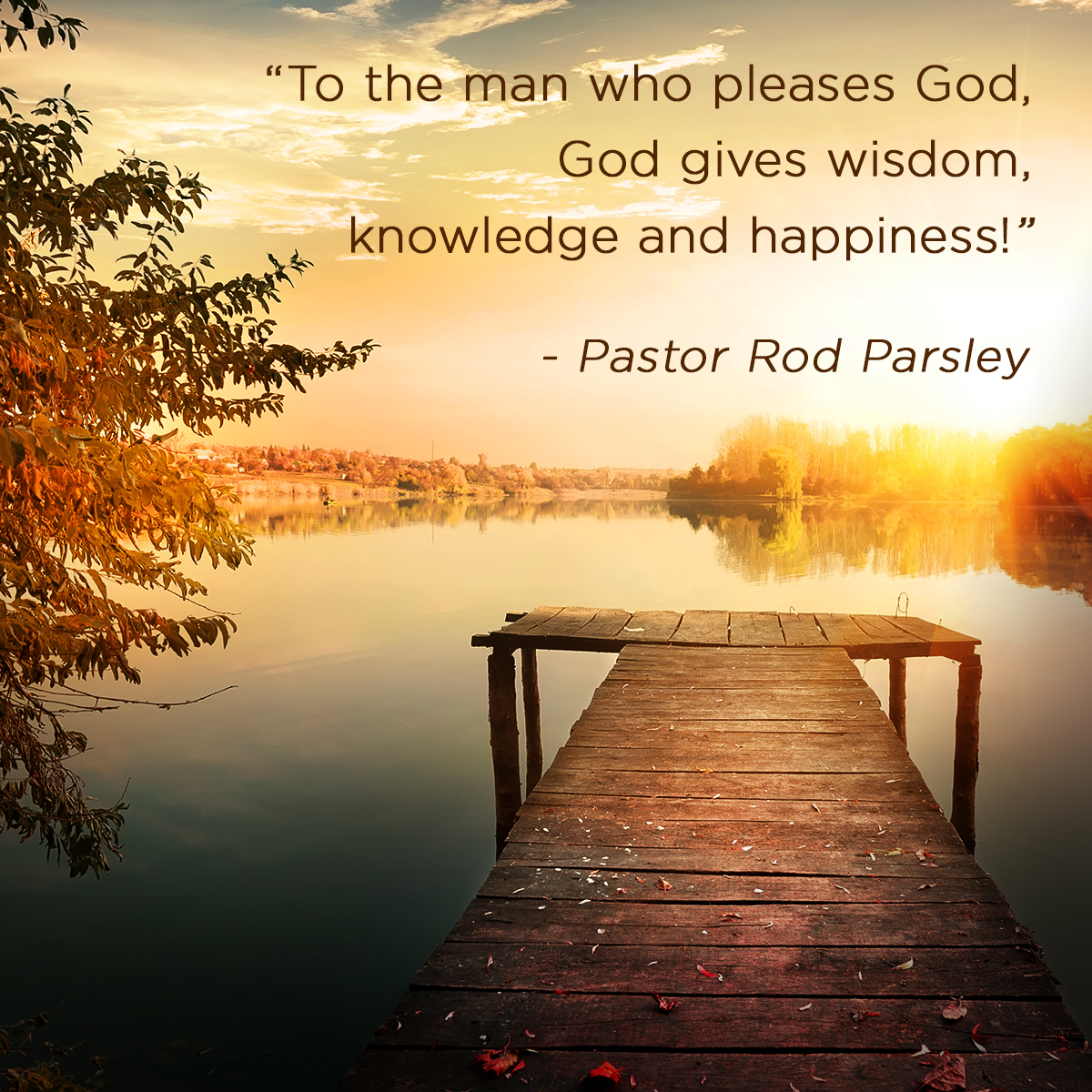 """To the man who pleases God, God gives wisdom, knowledge and happiness!"" – Pastor Rod Parsley"