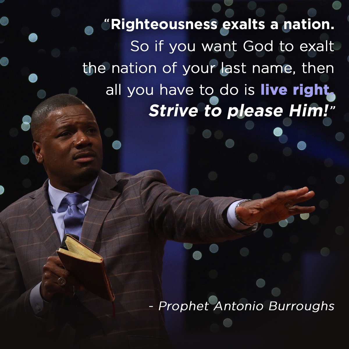 """Righteousness exalts a nation. So if you want God to exalt the nation of your last name, then all you have to do is live right. Strive to please Him!"" – Prophet Antonio Burroughs"